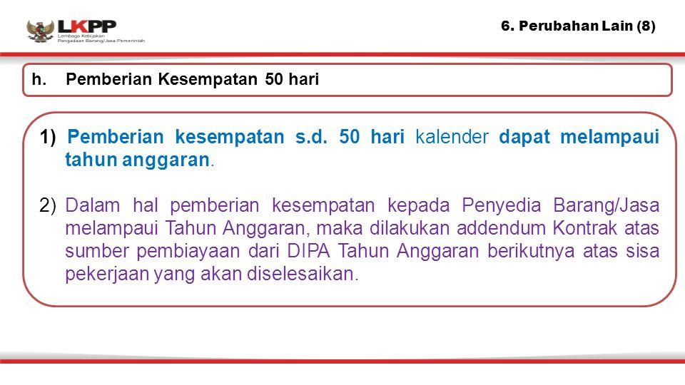6. Perubahan Lain (8) 1) Pemberian kesempatan s.d. 50 hari kalender dapat melampaui tahun anggaran. 2)Dalam hal pemberian kesempatan kepada Penyedia B