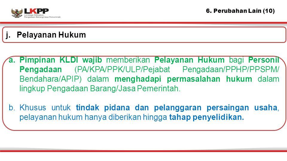 6. Perubahan Lain (10) a.Pimpinan KLDI wajib memberikan Pelayanan Hukum bagi Personil Pengadaan (PA/KPA/PPK/ULP/Pejabat Pengadaan/PPHP/PPSPM/ Bendahar