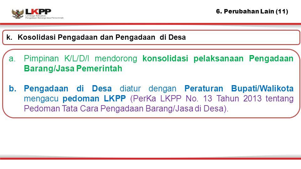 6. Perubahan Lain (11) a.Pimpinan K/L/D/I mendorong konsolidasi pelaksanaan Pengadaan Barang/Jasa Pemerintah b.Pengadaan di Desa diatur dengan Peratur