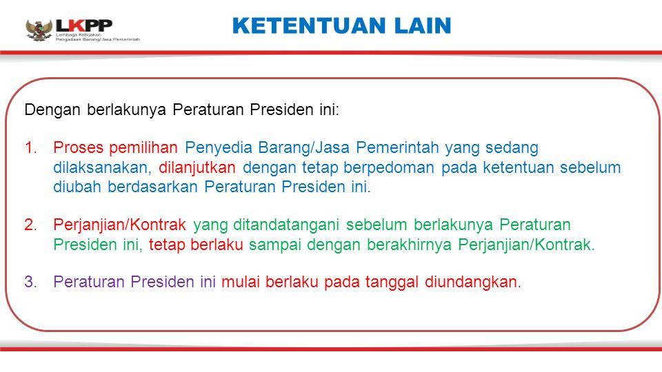 KETENTUAN LAIN Dengan berlakunya Peraturan Presiden ini: 1.Proses pemilihan Penyedia Barang/Jasa Pemerintah yang sedang dilaksanakan, dilanjutkan deng