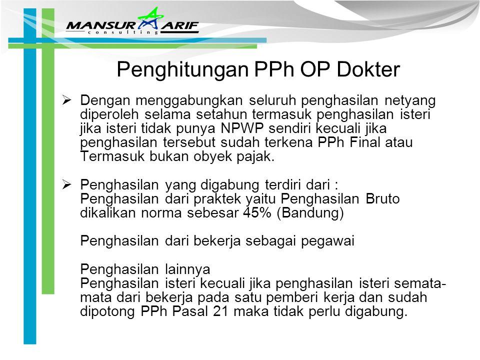Penghitungan PPh OP Dokter  Dengan menggabungkan seluruh penghasilan netyang diperoleh selama setahun termasuk penghasilan isteri jika isteri tidak p