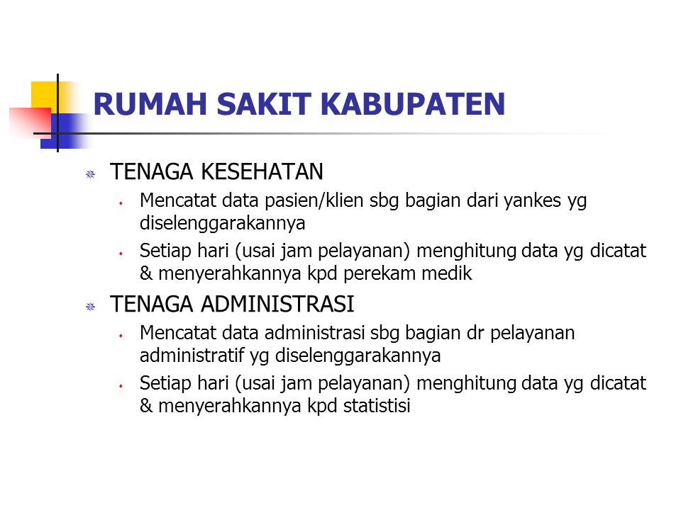 RUMAH SAKIT KABUPATEN  TENAGA KESEHATAN  Mencatat data pasien/klien sbg bagian dari yankes yg diselenggarakannya  Setiap hari (usai jam pelayanan) menghitung data yg dicatat & menyerahkannya kpd perekam medik  TENAGA ADMINISTRASI  Mencatat data administrasi sbg bagian dr pelayanan administratif yg diselenggarakannya  Setiap hari (usai jam pelayanan) menghitung data yg dicatat & menyerahkannya kpd statistisi