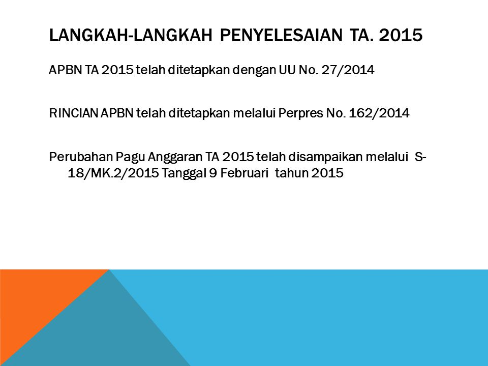 LANGKAH-LANGKAH PENYELESAIAN TA. 2015 APBN TA 2015 telah ditetapkan dengan UU No. 27/2014 RINCIAN APBN telah ditetapkan melalui Perpres No. 162/2014 P