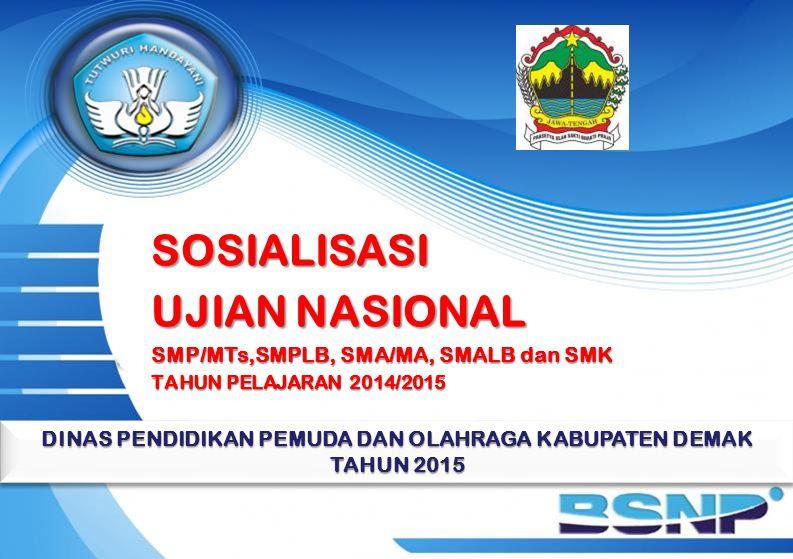 SOSIALISASI UJIAN NASIONAL SMP/MTs,SMPLB, SMA/MA, SMALB dan SMK TAHUN PELAJARAN 2014/2015 DINAS PENDIDIKAN PEMUDA DAN OLAHRAGA KABUPATEN DEMAK TAHUN 2