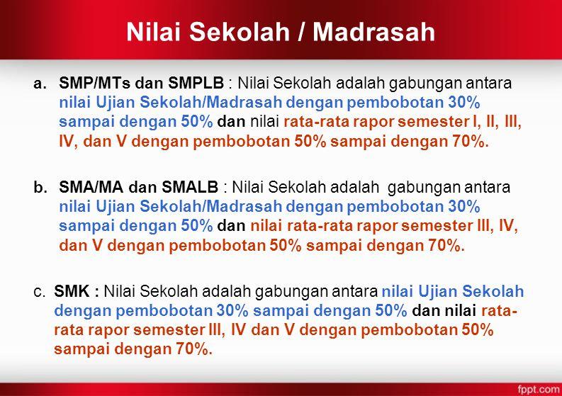 Nilai Sekolah / Madrasah a.SMP/MTs dan SMPLB : Nilai Sekolah adalah gabungan antara nilai Ujian Sekolah/Madrasah dengan pembobotan 30% sampai dengan 5