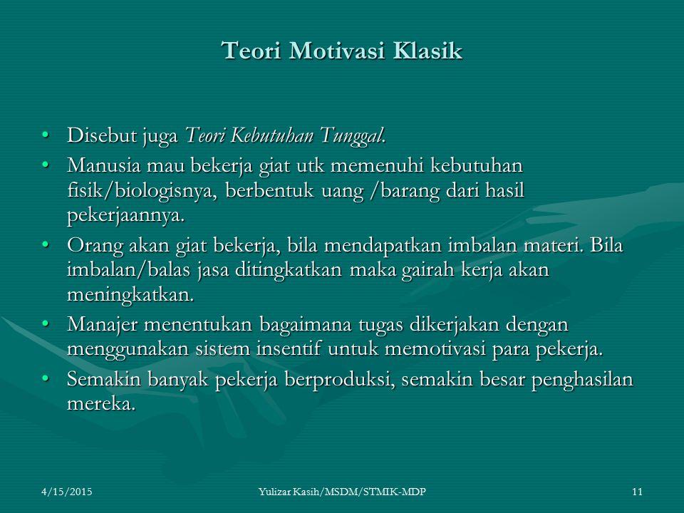 4/15/2015Yulizar Kasih/MSDM/STMIK-MDP11 Teori Motivasi Klasik Disebut juga Teori Kebutuhan Tunggal.Disebut juga Teori Kebutuhan Tunggal. Manusia mau b
