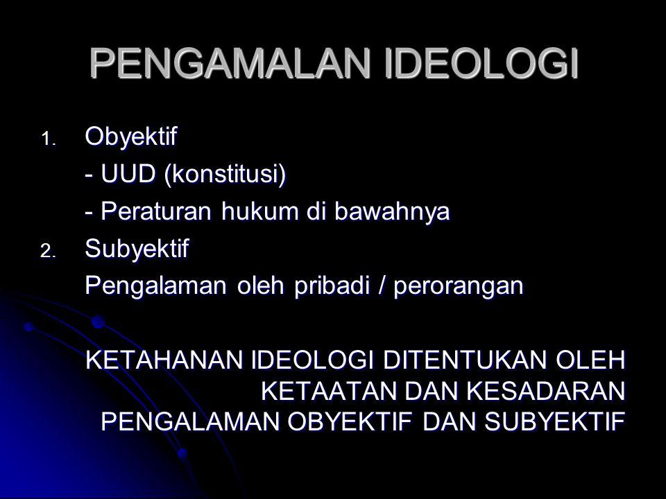 PENGAMALAN IDEOLOGI 1. Obyektif - UUD (konstitusi) - Peraturan hukum di bawahnya 2. Subyektif Pengalaman oleh pribadi / perorangan KETAHANAN IDEOLOGI