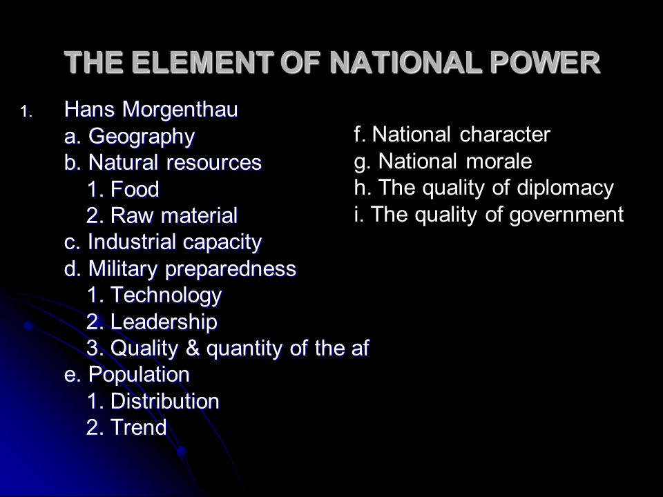 THE ELEMENT OF NATIONAL POWER 1. Hans Morgenthau a. Geography b. Natural resources 1. Food 2. Raw material c. Industrial capacity d. Military prepared