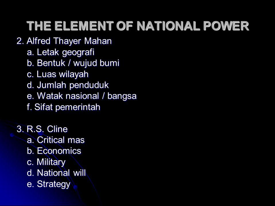 THE ELEMENT OF NATIONAL POWER 2. Alfred Thayer Mahan a. Letak geografi b. Bentuk / wujud bumi c. Luas wilayah d. Jumlah penduduk e. Watak nasional / b
