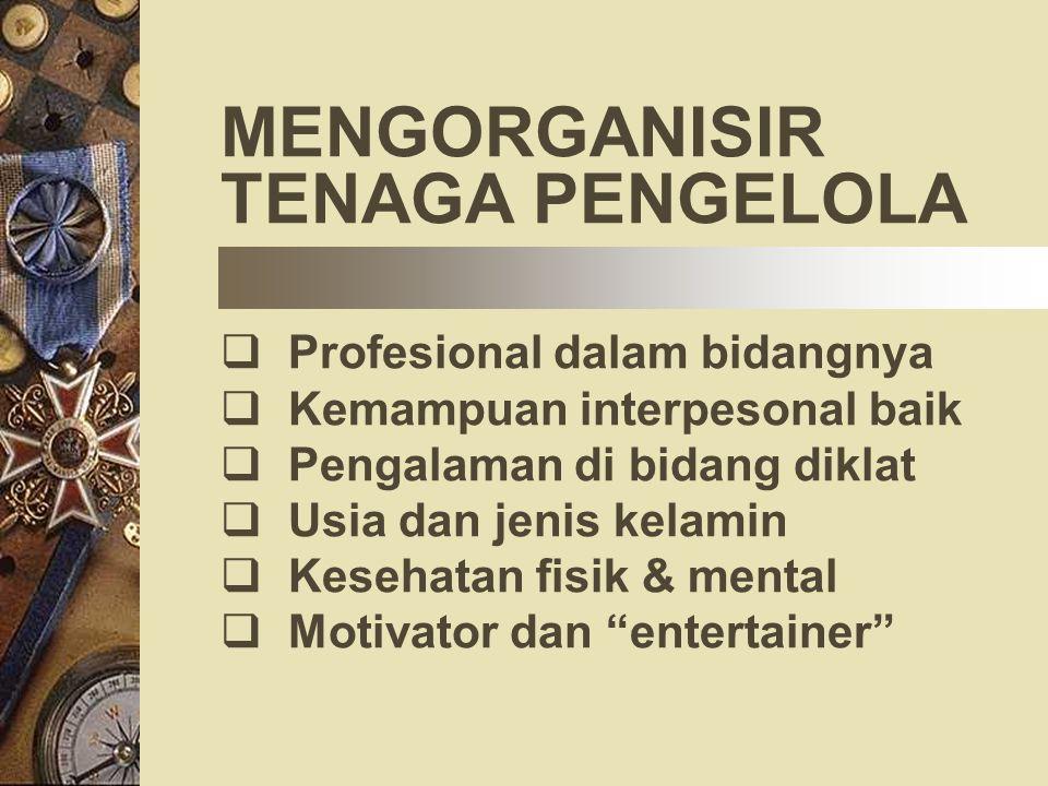 MENGORGANISIR TENAGA PENGELOLA  Profesional dalam bidangnya  Kemampuan interpesonal baik  Pengalaman di bidang diklat  Usia dan jenis kelamin  Ke