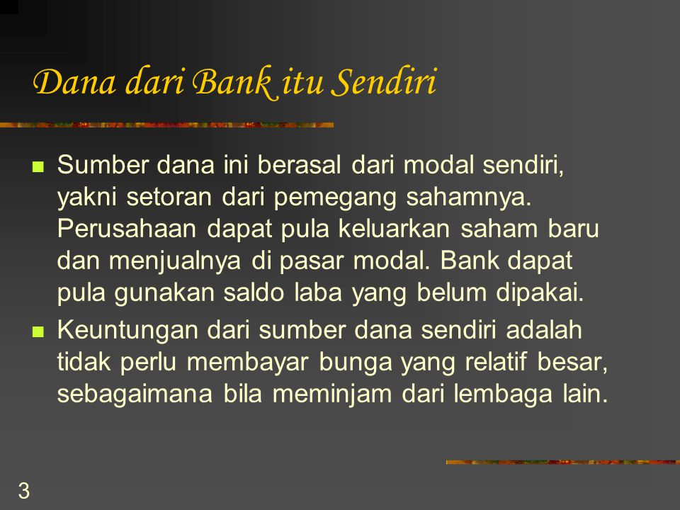 3 Dana dari Bank itu Sendiri Sumber dana ini berasal dari modal sendiri, yakni setoran dari pemegang sahamnya. Perusahaan dapat pula keluarkan saham b