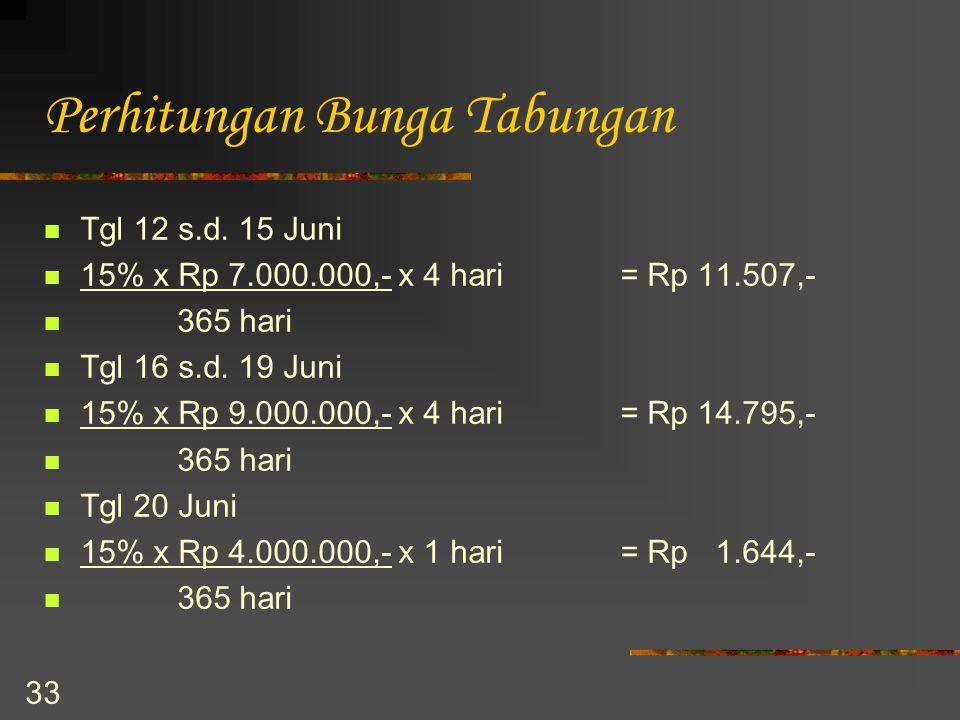 33 Perhitungan Bunga Tabungan Tgl 12 s.d. 15 Juni 15% x Rp 7.000.000,- x 4 hari= Rp 11.507,- 365 hari Tgl 16 s.d. 19 Juni 15% x Rp 9.000.000,- x 4 har