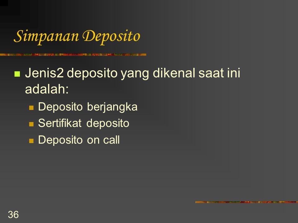 36 Simpanan Deposito Jenis2 deposito yang dikenal saat ini adalah: Deposito berjangka Sertifikat deposito Deposito on call