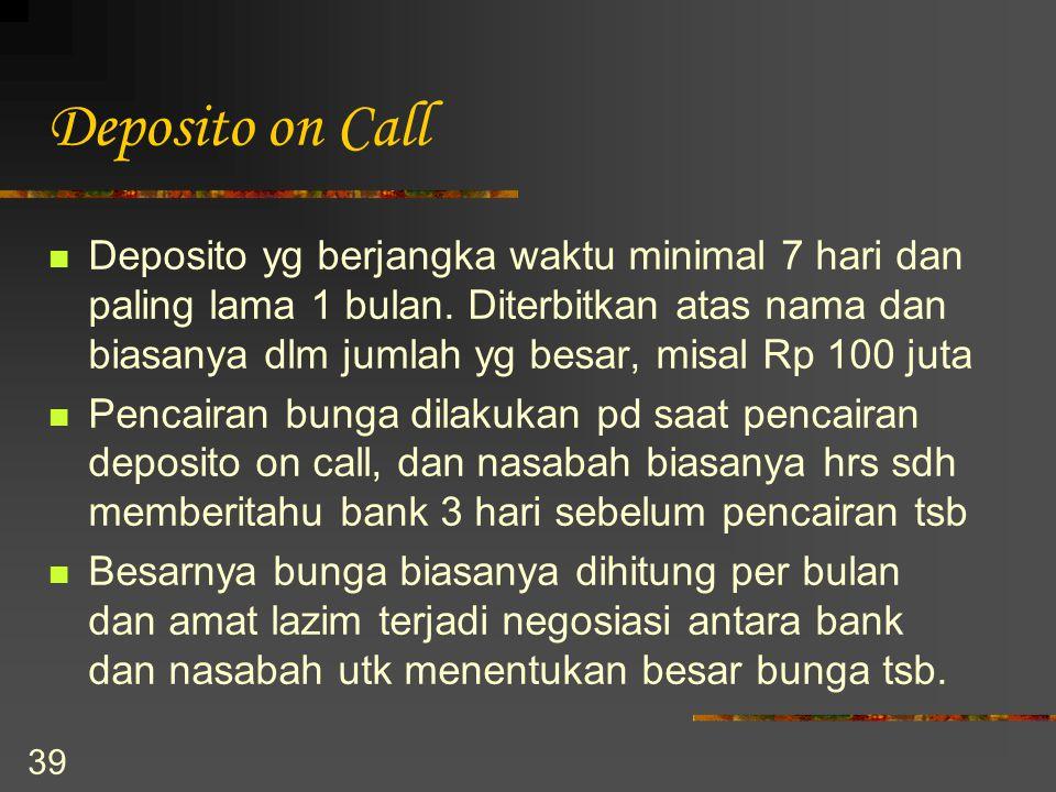 39 Deposito on Call Deposito yg berjangka waktu minimal 7 hari dan paling lama 1 bulan. Diterbitkan atas nama dan biasanya dlm jumlah yg besar, misal