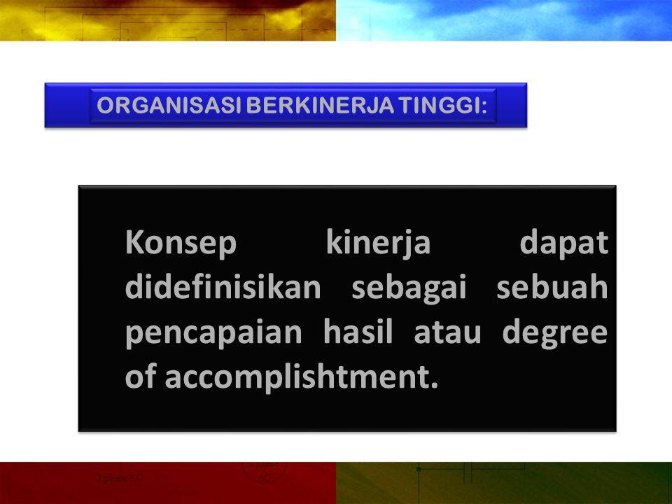 ORGANISASI BERKINERJA TINGGI: Konsep kinerja dapat didefinisikan sebagai sebuah pencapaian hasil atau degree of accomplishtment.