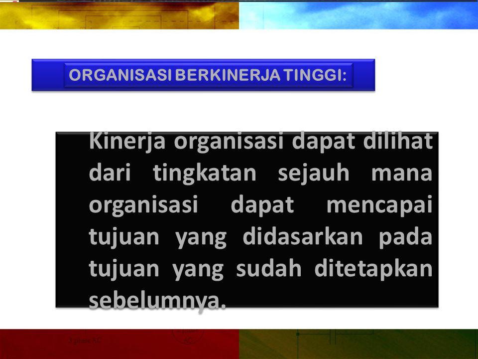 ORGANISASI BERKINERJA TINGGI: Kinerja organisasi dapat dilihat dari tingkatan sejauh mana organisasi dapat mencapai tujuan yang didasarkan pada tujuan yang sudah ditetapkan sebelumnya.