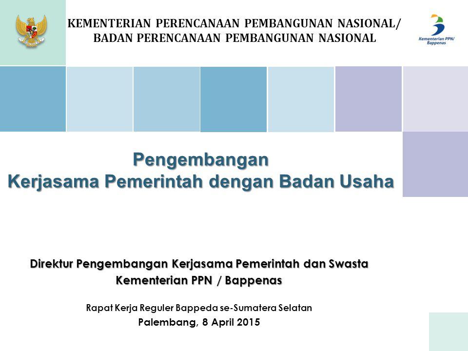 Pengembangan Kerjasama Pemerintah dengan Badan Usaha KEMENTERIAN PERENCANAAN PEMBANGUNAN NASIONAL/ BADAN PERENCANAAN PEMBANGUNAN NASIONAL Direktur Pengembangan Kerjasama Pemerintah dan Swasta Kementerian PPN / Bappenas Rapat Kerja Reguler Bappeda se-Sumatera Selatan Palembang, 8 April 2015