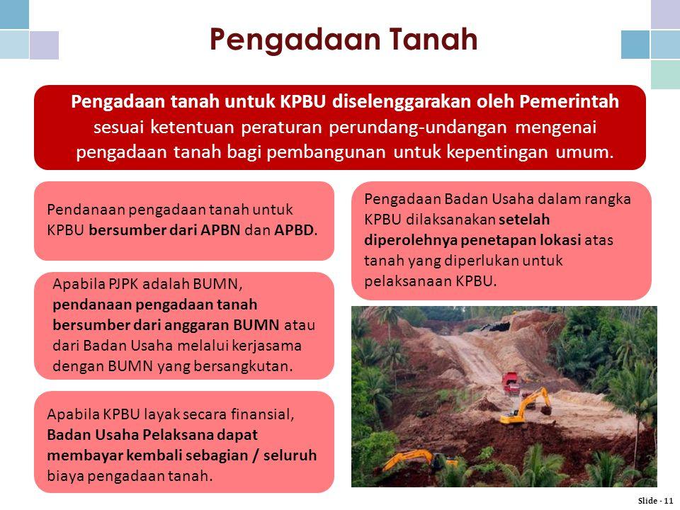 Pengadaan Tanah Pengadaan tanah untuk KPBU diselenggarakan oleh Pemerintah sesuai ketentuan peraturan perundang-undangan mengenai pengadaan tanah bagi pembangunan untuk kepentingan umum.