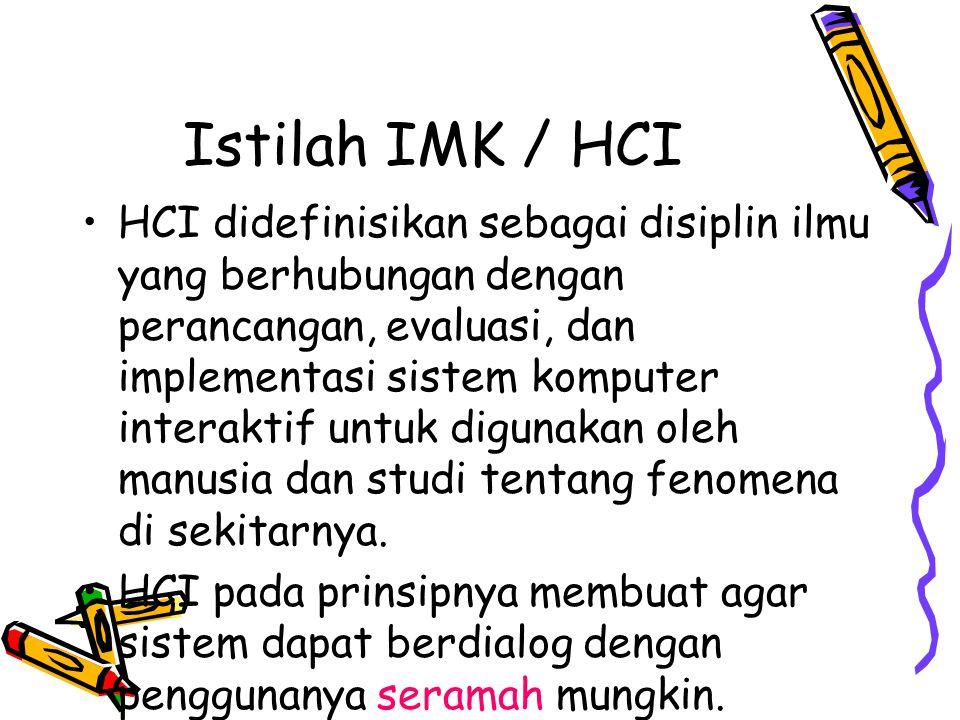 Istilah IMK / HCI HCI didefinisikan sebagai disiplin ilmu yang berhubungan dengan perancangan, evaluasi, dan implementasi sistem komputer interaktif untuk digunakan oleh manusia dan studi tentang fenomena di sekitarnya.