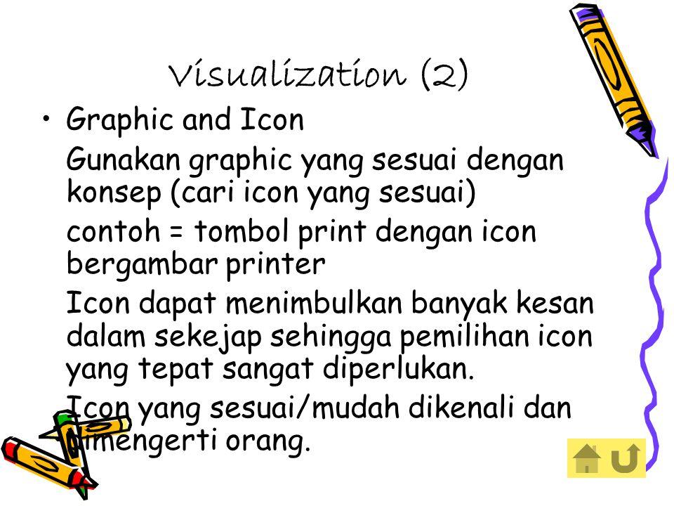 Visualization (2) Graphic and Icon Gunakan graphic yang sesuai dengan konsep (cari icon yang sesuai) contoh = tombol print dengan icon bergambar printer Icon dapat menimbulkan banyak kesan dalam sekejap sehingga pemilihan icon yang tepat sangat diperlukan.