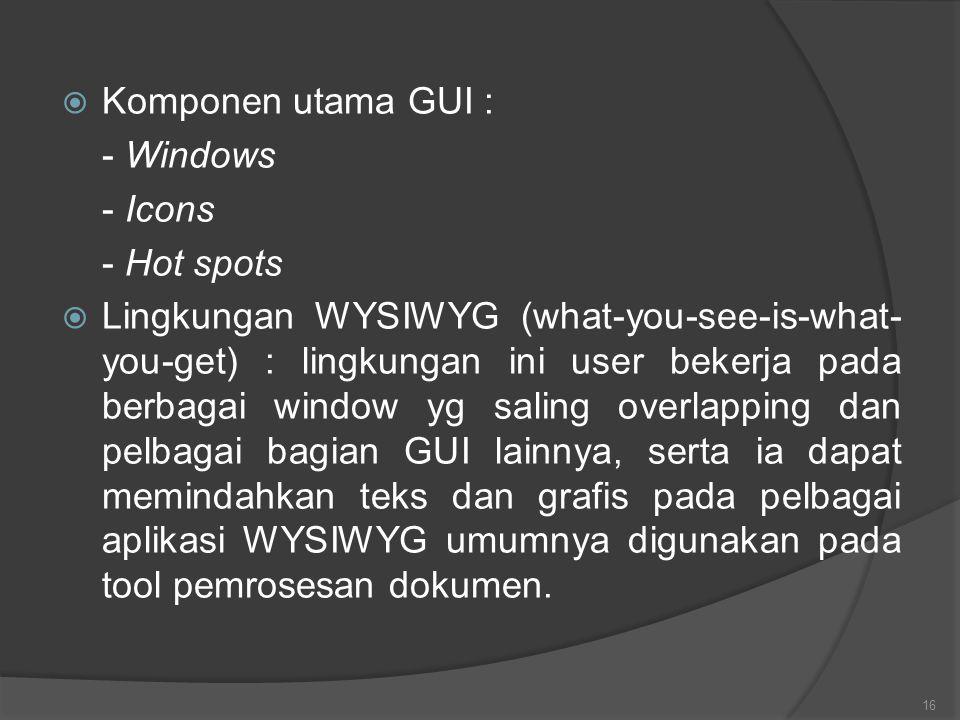  Komponen utama GUI : - Windows - Icons - Hot spots  Lingkungan WYSIWYG (what-you-see-is-what- you-get) : lingkungan ini user bekerja pada berbagai