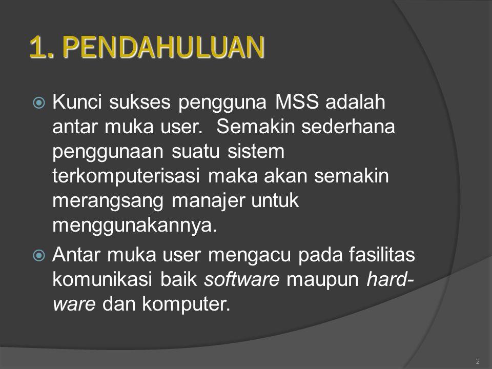 1. PENDAHULUAN  Kunci sukses pengguna MSS adalah antar muka user. Semakin sederhana penggunaan suatu sistem terkomputerisasi maka akan semakin merang