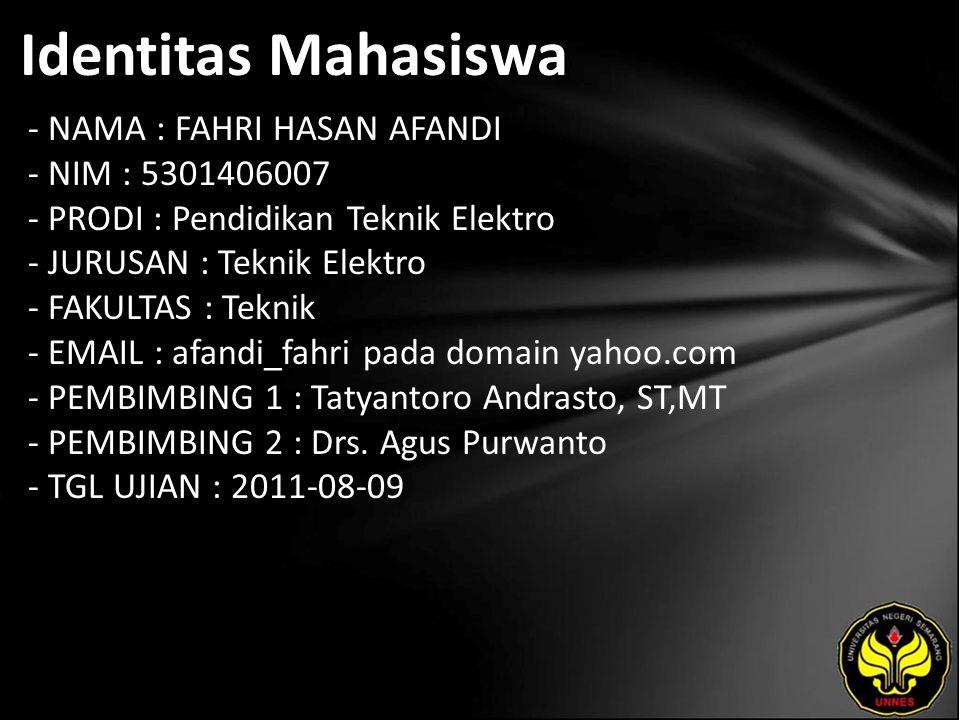 Identitas Mahasiswa - NAMA : FAHRI HASAN AFANDI - NIM : 5301406007 - PRODI : Pendidikan Teknik Elektro - JURUSAN : Teknik Elektro - FAKULTAS : Teknik - EMAIL : afandi_fahri pada domain yahoo.com - PEMBIMBING 1 : Tatyantoro Andrasto, ST,MT - PEMBIMBING 2 : Drs.