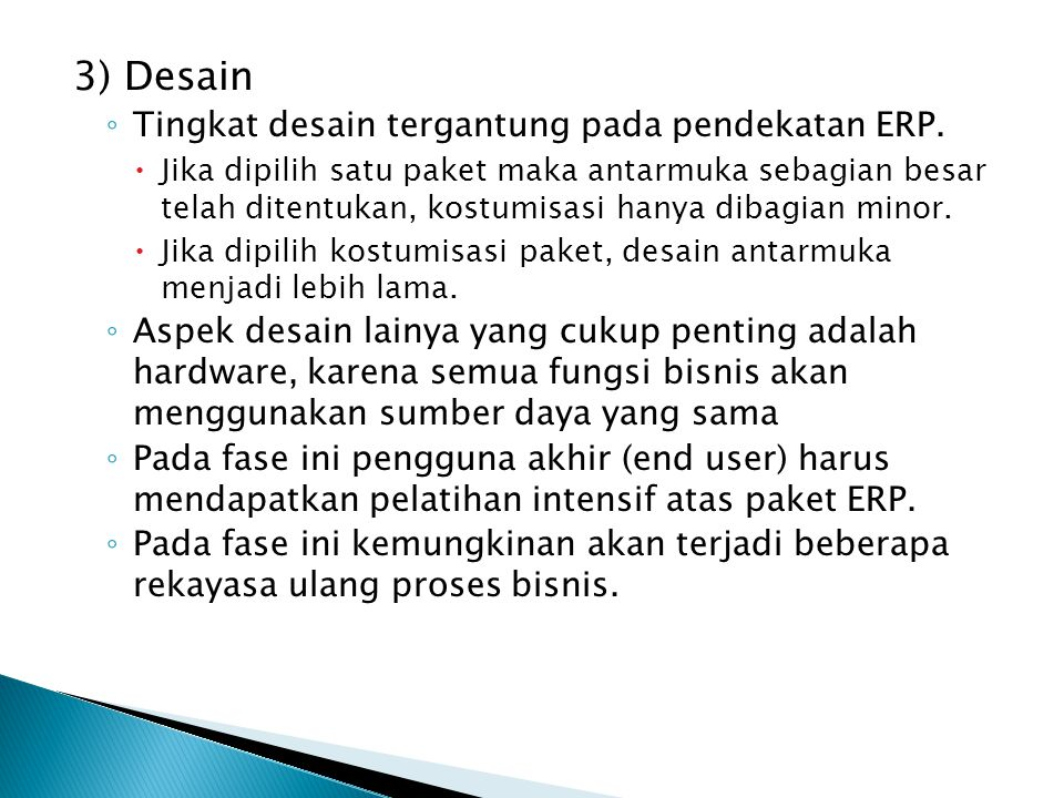 3) Desain ◦ Tingkat desain tergantung pada pendekatan ERP.  Jika dipilih satu paket maka antarmuka sebagian besar telah ditentukan, kostumisasi hanya