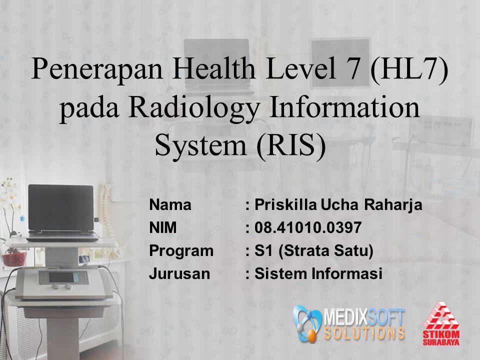 Penerapan Health Level 7 (HL7) pada Radiology Information System (RIS) Nama: Priskilla Ucha Raharja NIM: 08.41010.0397 Program: S1 (Strata Satu) Jurus