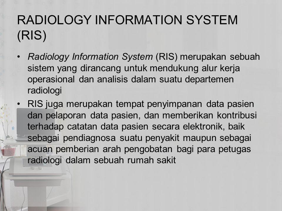 RADIOLOGY INFORMATION SYSTEM (RIS) Radiology Information System (RIS) merupakan sebuah sistem yang dirancang untuk mendukung alur kerja operasional da