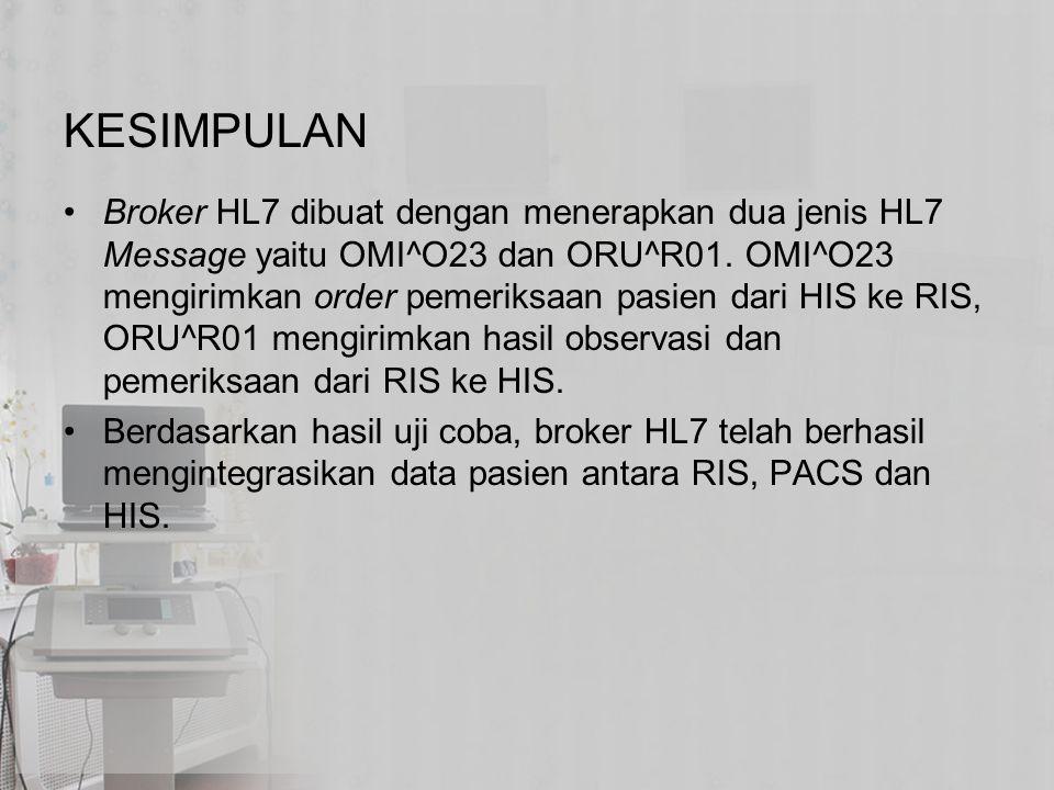 KESIMPULAN Broker HL7 dibuat dengan menerapkan dua jenis HL7 Message yaitu OMI^O23 dan ORU^R01. OMI^O23 mengirimkan order pemeriksaan pasien dari HIS