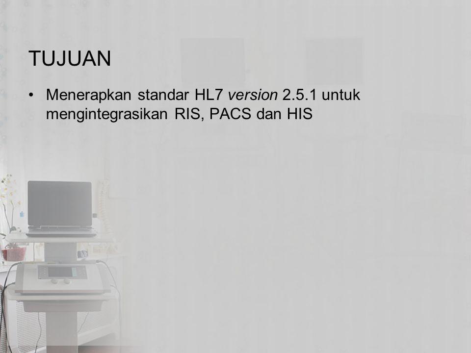 TUJUAN Menerapkan standar HL7 version 2.5.1 untuk mengintegrasikan RIS, PACS dan HIS