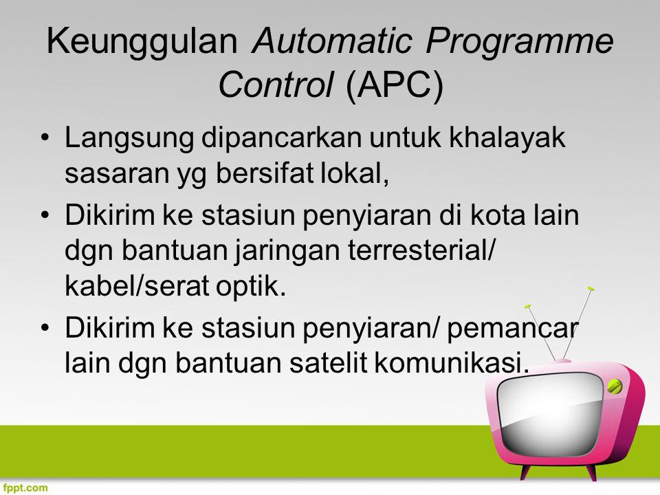 Keunggulan Automatic Programme Control (APC) Langsung dipancarkan untuk khalayak sasaran yg bersifat lokal, Dikirim ke stasiun penyiaran di kota lain