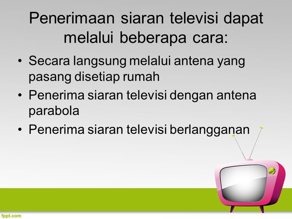 Penerimaan siaran televisi dapat melalui beberapa cara: Secara langsung melalui antena yang pasang disetiap rumah Penerima siaran televisi dengan ante