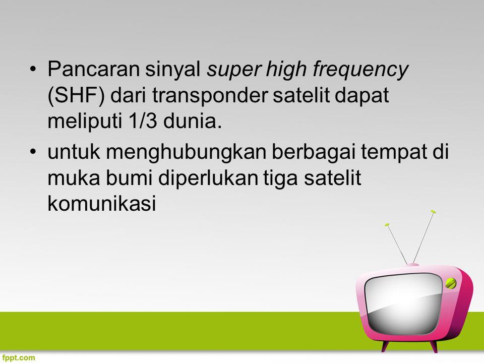 Pancaran sinyal super high frequency (SHF) dari transponder satelit dapat meliputi 1/3 dunia. untuk menghubungkan berbagai tempat di muka bumi diperlu