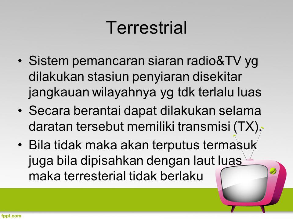 Terrestrial Sistem pemancaran siaran radio&TV yg dilakukan stasiun penyiaran disekitar jangkauan wilayahnya yg tdk terlalu luas Secara berantai dapat