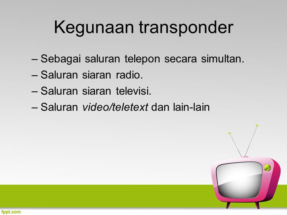 Kegunaan transponder –Sebagai saluran telepon secara simultan. –Saluran siaran radio. –Saluran siaran televisi. –Saluran video/teletext dan lain-lain