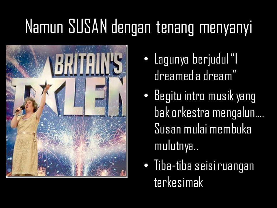 "Namun SUSAN dengan tenang menyanyi Lagunya berjudul ""I dreamed a dream"" Begitu intro musik yang bak orkestra mengalun.... Susan mulai membuka mulutnya"