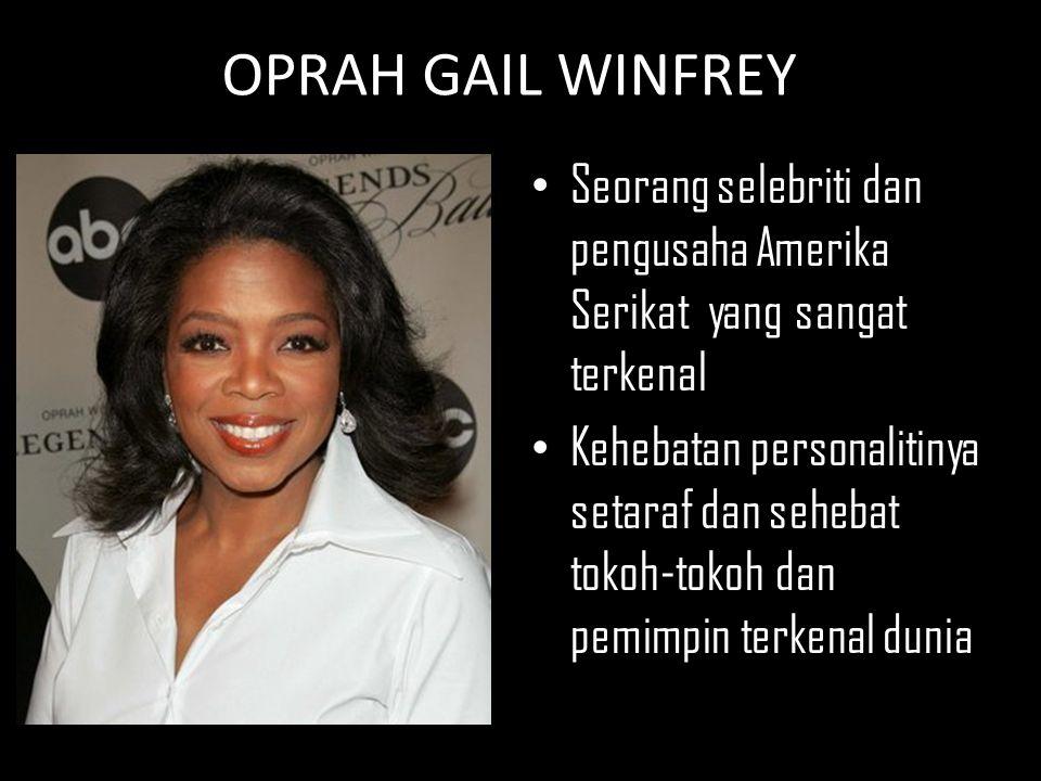 OPRAH GAIL WINFREY Seorang selebriti dan pengusaha Amerika Serikat yang sangat terkenal Kehebatan personalitinya setaraf dan sehebat tokoh-tokoh dan p