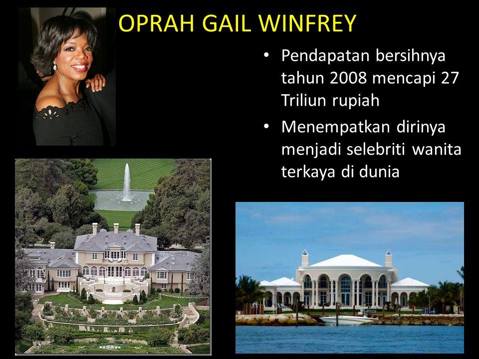 OPRAH GAIL WINFREY Pendapatan bersihnya tahun 2008 mencapi 27 Triliun rupiah Menempatkan dirinya menjadi selebriti wanita terkaya di dunia
