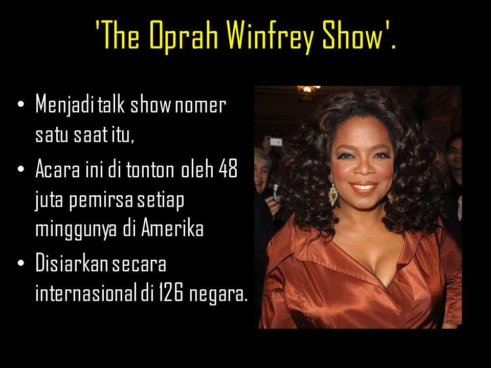 'The Oprah Winfrey Show'. Menjadi talk show nomer satu saat itu, Acara ini di tonton oleh 48 juta pemirsa setiap minggunya di Amerika Disiarkan secara