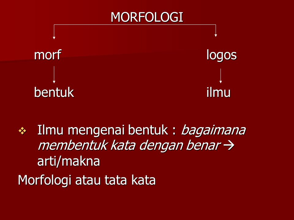 MORFOLOGI morf logos morf logos bentuk ilmu bentuk ilmu  Ilmu mengenai bentuk : bagaimana membentuk kata dengan benar  arti/makna Morfologi atau tat