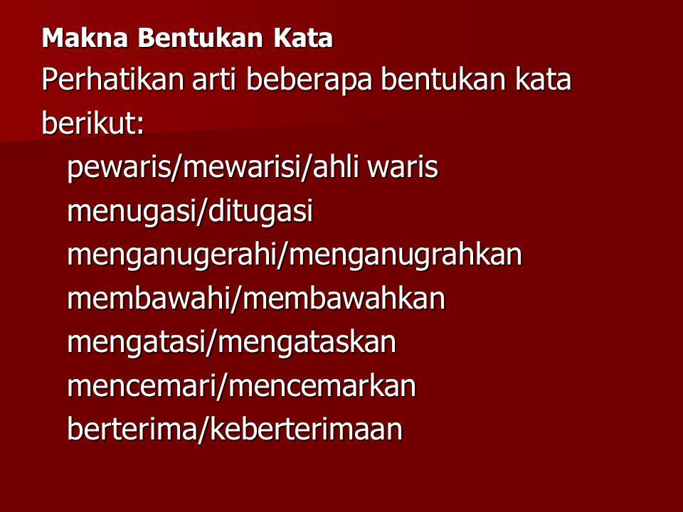 Makna Bentukan Kata Perhatikan arti beberapa bentukan kata berikut: pewaris/mewarisi/ahli waris menugasi/ditugasimenganugerahi/menganugrahkanmembawahi
