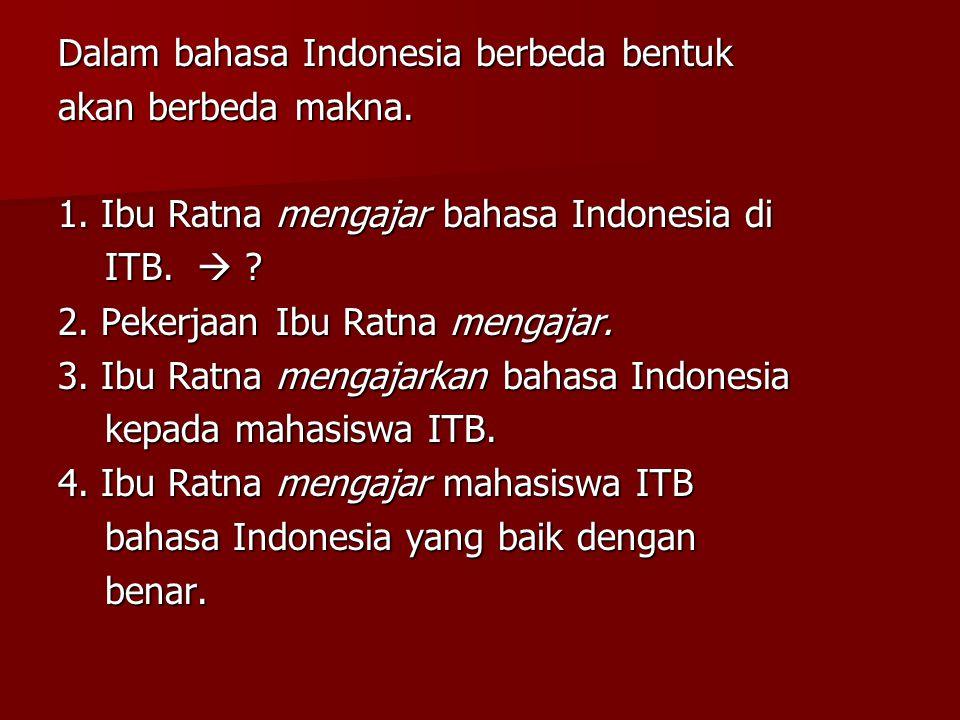 Dalam bahasa Indonesia berbeda bentuk akan berbeda makna. 1. Ibu Ratna mengajar bahasa Indonesia di ITB.  ? ITB.  ? 2. Pekerjaan Ibu Ratna mengajar.