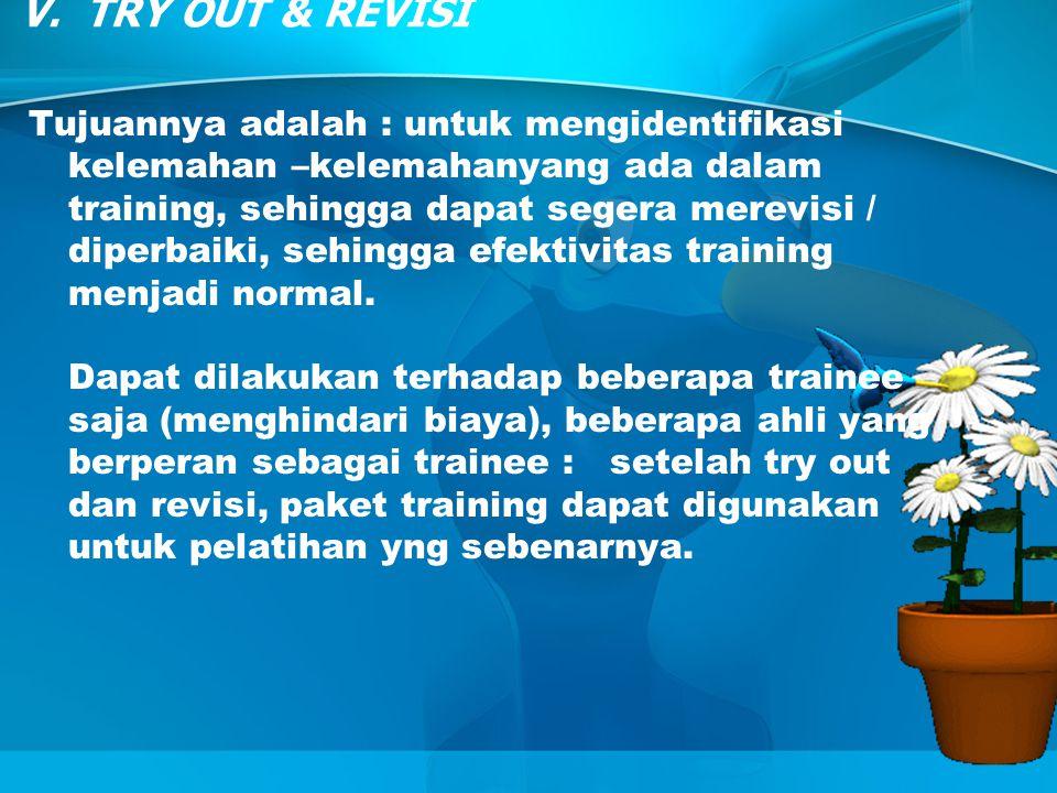 V. TRY OUT & REVISI Tujuannya adalah : untuk mengidentifikasi kelemahan –kelemahanyang ada dalam training, sehingga dapat segera merevisi / diperbaiki