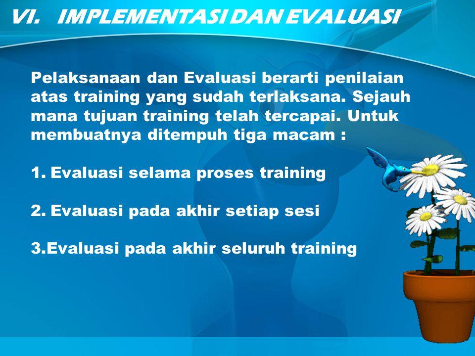VI.IMPLEMENTASI DAN EVALUASI Pelaksanaan dan Evaluasi berarti penilaian atas training yang sudah terlaksana. Sejauh mana tujuan training telah tercapa