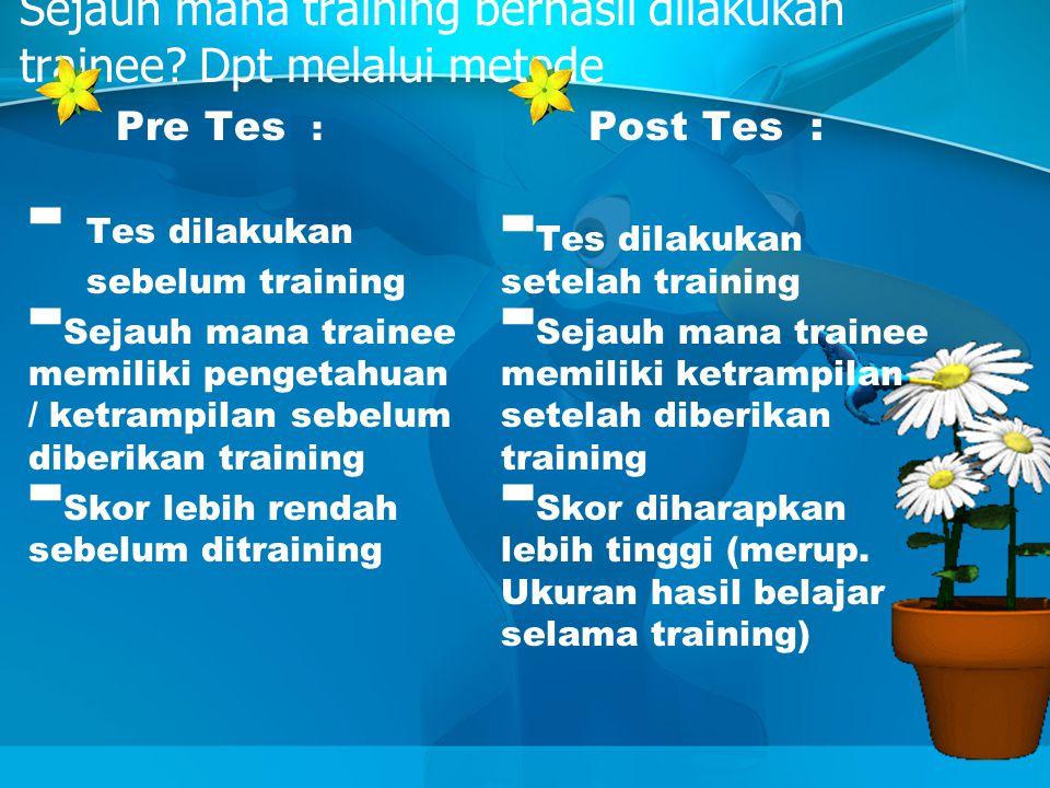 Sejauh mana training berhasil dilakukan trainee? Dpt melalui metode Pre Tes : - Tes dilakukan sebelum training - Sejauh mana trainee memiliki pengetah