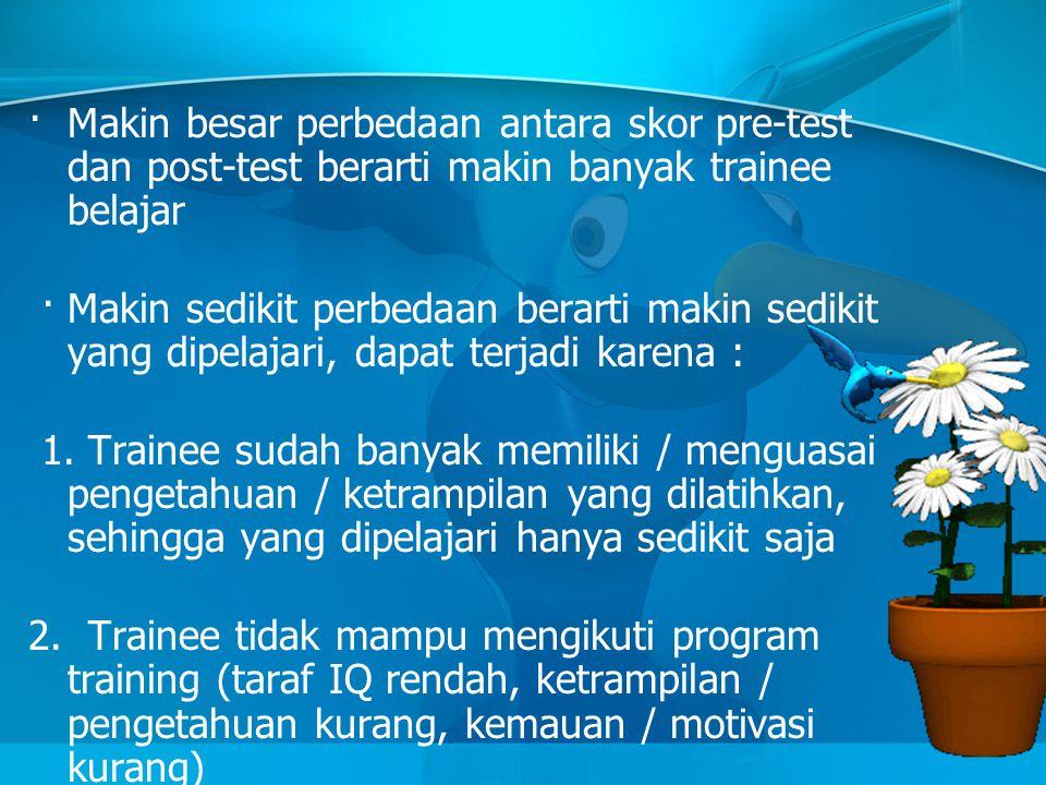 · Makin besar perbedaan antara skor pre-test dan post-test berarti makin banyak trainee belajar · Makin sedikit perbedaan berarti makin sedikit yang d