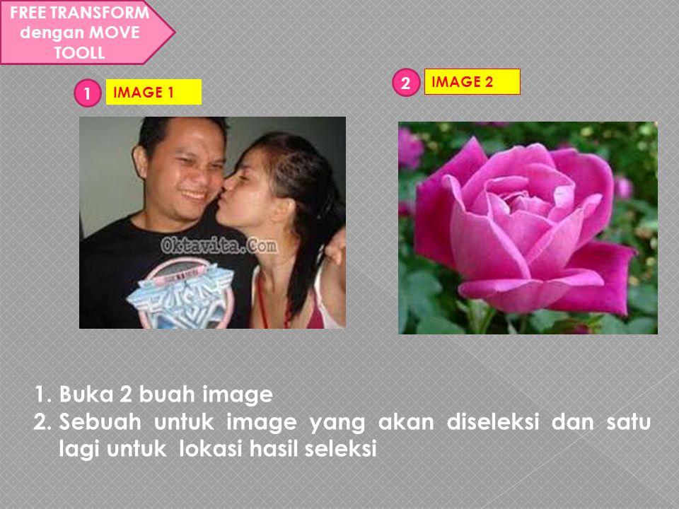 FREE TRANSFORM dengan MOVE TOOLL 1.Buka 2 buah image 2.Sebuah untuk image yang akan diseleksi dan satu lagi untuk lokasi hasil seleksi IMAGE 1 1 IMAGE 2 2