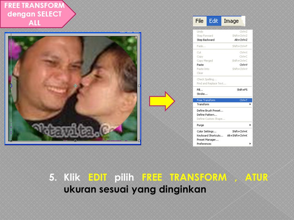 FREE TRANSFORM dengan SELECT ALL 5.Klik EDIT pilih FREE TRANSFORM, ATUR ukuran sesuai yang dinginkan